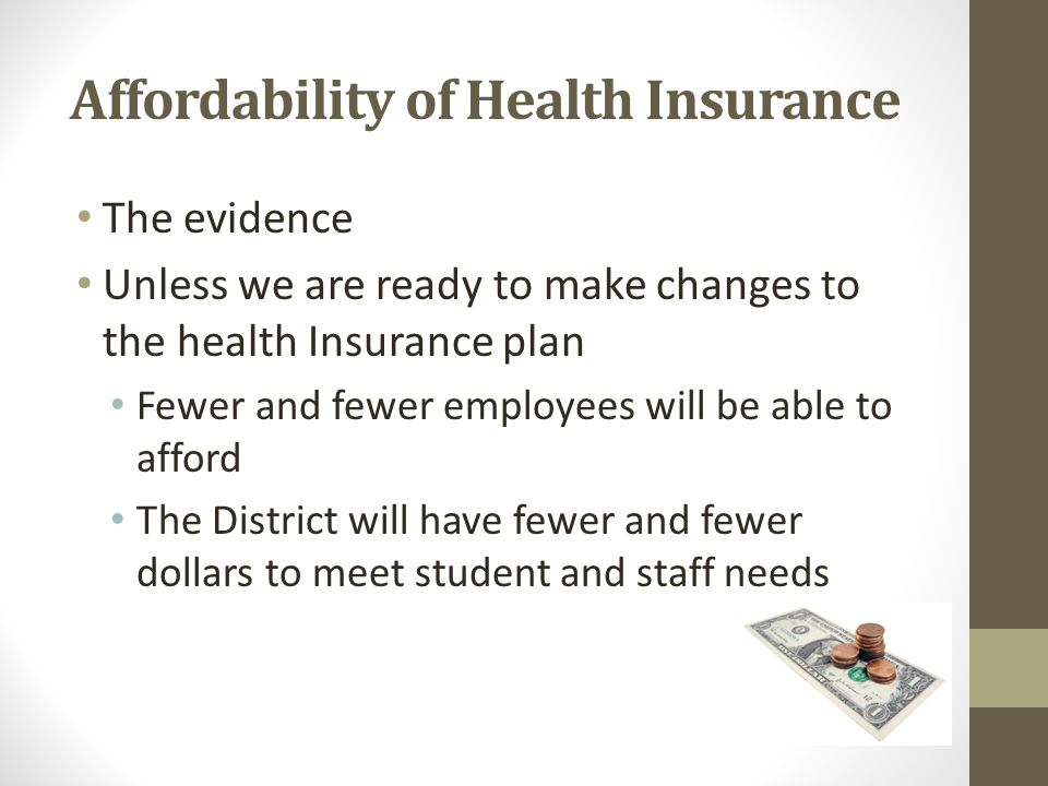 Affordability of Health Insurance The evidence Unless we are ready to make changes to the health Insurance plan Fewer and fewer employees will be able to afford The District will have fewer and fewer dollars to meet student and staff needs