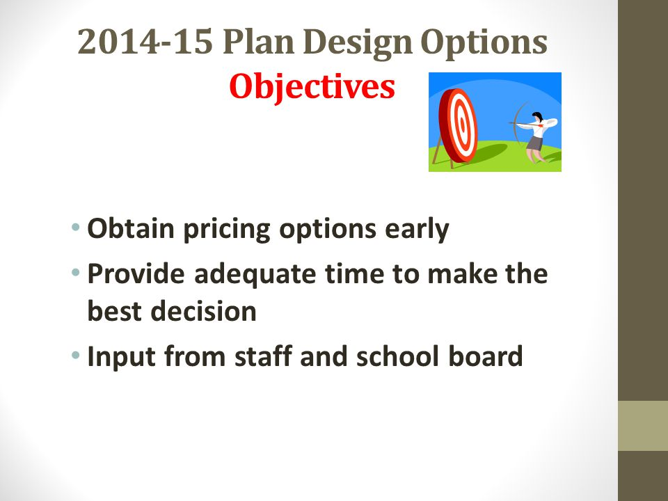 2014-15 Plan Design Options Objectives Obtain pricing options early Provide adequate time to make the best decision Input from staff and school board