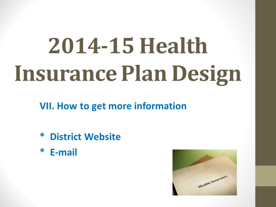 2014-15 Health Insurance Plan Design VII. How to get more information * District Website * E-mail