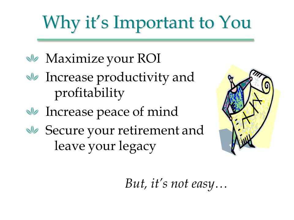 Why its Important to You Maximize your ROI Increase productivity and profitability Increase peace of mind Secure your retirement and leave your legacy But, its not easy…