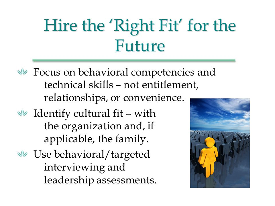 Hire the Right Fit for the Future Focus on behavioral competencies and technical skills – not entitlement, relationships, or convenience.