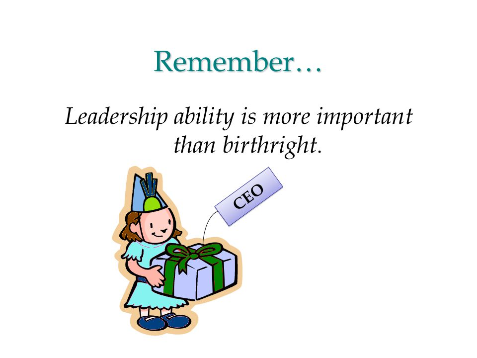 Remember… Leadership ability is more important than birthright. CEO