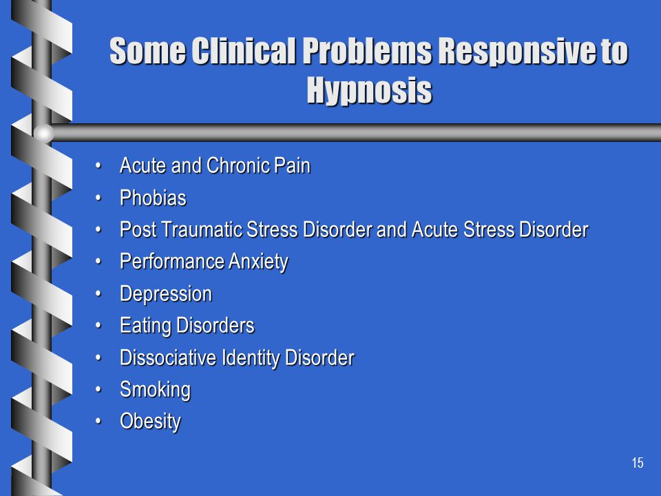 15 Some Clinical Problems Responsive to Hypnosis Acute and Chronic PainAcute and Chronic Pain PhobiasPhobias Post Traumatic Stress Disorder and Acute Stress DisorderPost Traumatic Stress Disorder and Acute Stress Disorder Performance AnxietyPerformance Anxiety DepressionDepression Eating DisordersEating Disorders Dissociative Identity DisorderDissociative Identity Disorder SmokingSmoking ObesityObesity