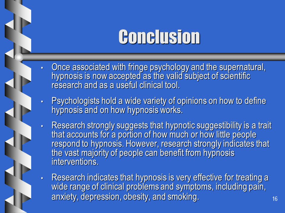 16 Conclusion Once associated with fringe psychology and the supernatural, hypnosis is now accepted as the valid subject of scientific research and as a useful clinical tool.