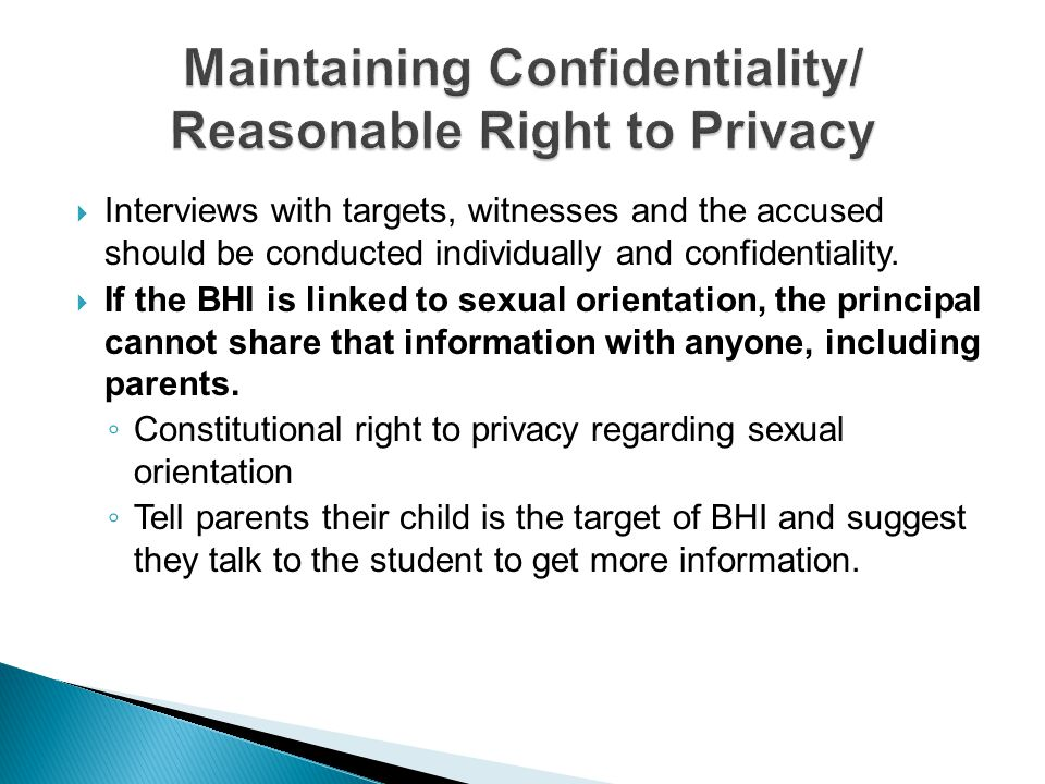 Interviews with targets, witnesses and the accused should be conducted individually and confidentiality. If the BHI is linked to sexual orientation, t