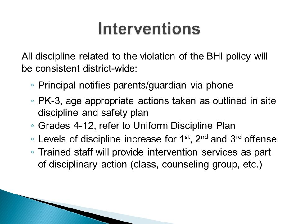All discipline related to the violation of the BHI policy will be consistent district-wide: Principal notifies parents/guardian via phone PK-3, age ap