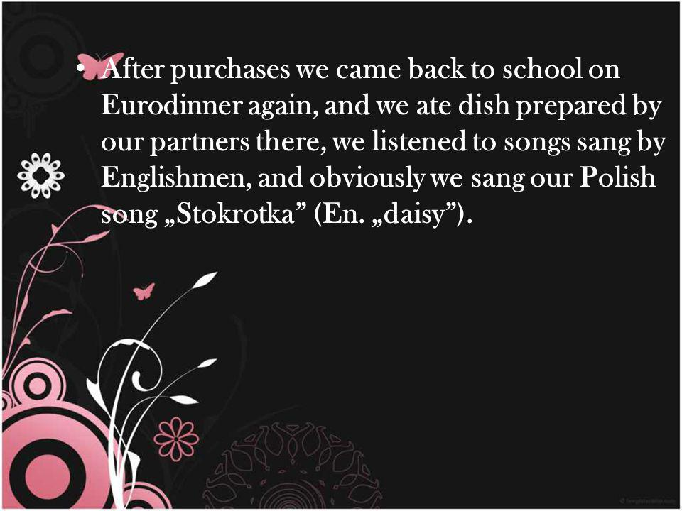 After purchases we came back to school on Eurodinner again, and we ate dish prepared by our partners there, we listened to songs sang by Englishmen, and obviously we sang our Polish song Stokrotka (En.