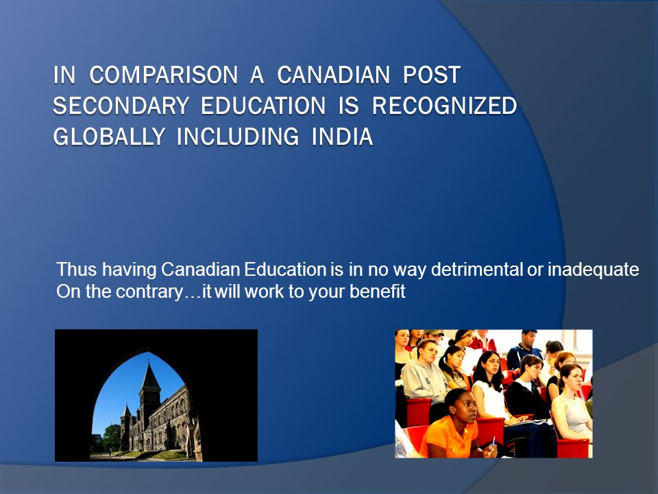 Thus having Canadian Education is in no way detrimental or inadequate On the contrary…it will work to your benefit