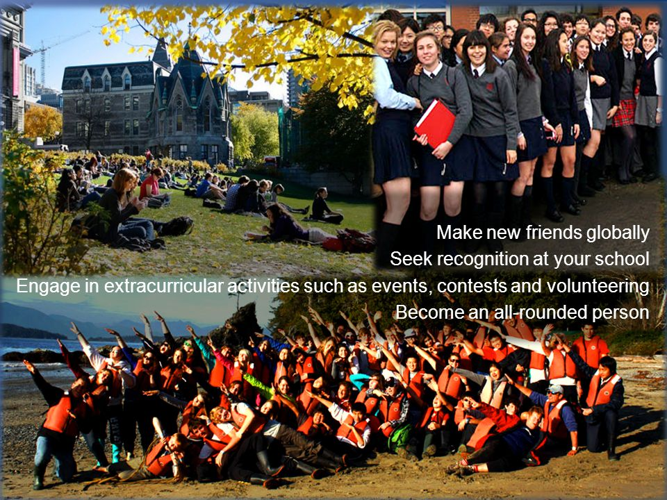 Make new friends globally Seek recognition at your school Engage in extracurricular activities such as events, contests and volunteering Become an all-rounded person
