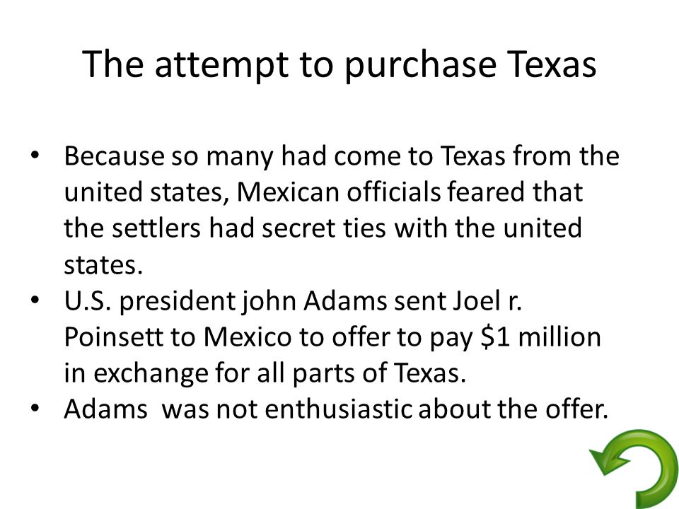 The attempt to purchase Texas Because so many had come to Texas from the united states, Mexican officials feared that the settlers had secret ties with the united states.