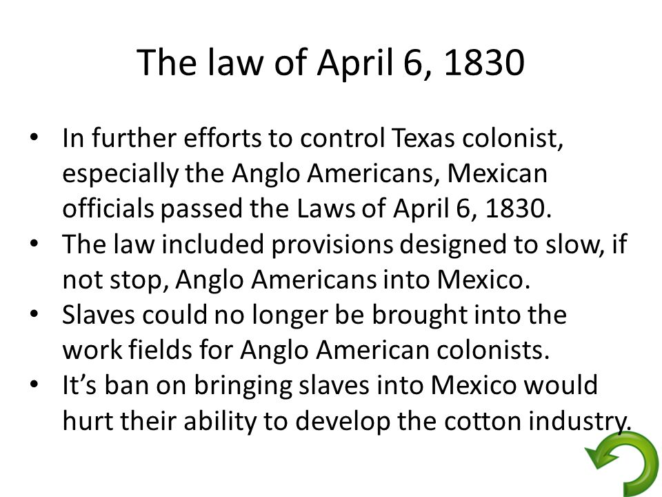 The law of April 6, 1830 In further efforts to control Texas colonist, especially the Anglo Americans, Mexican officials passed the Laws of April 6, 1830.