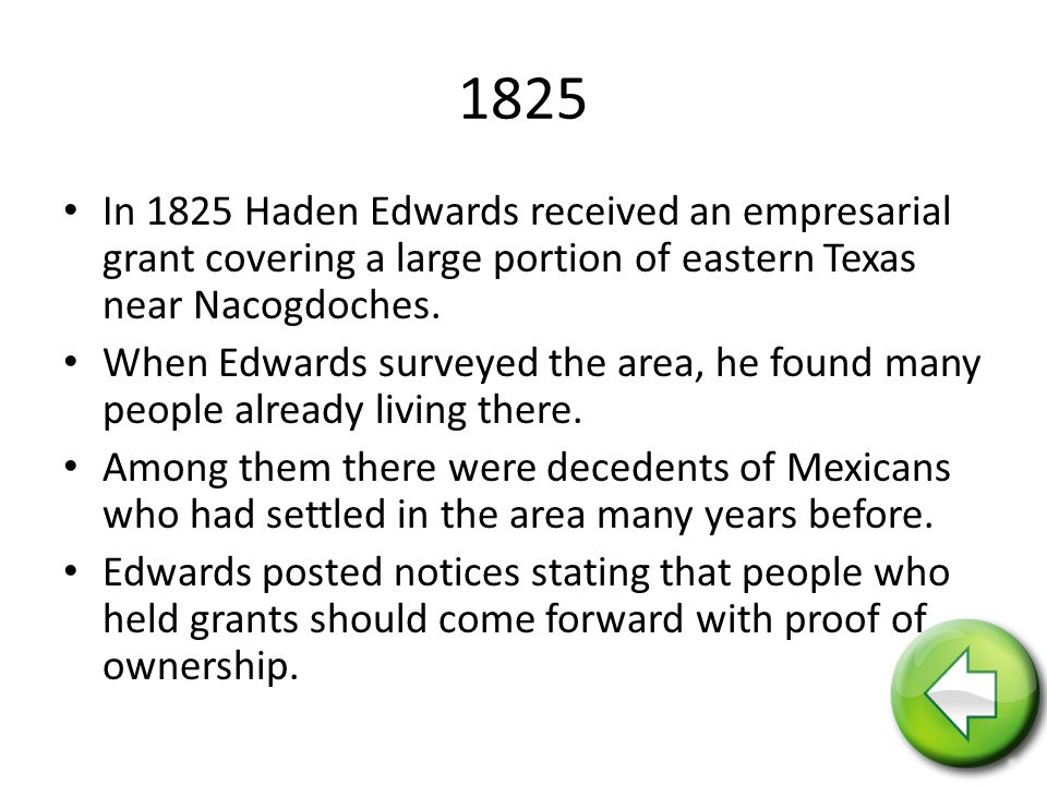 1825 In 1825 Haden Edwards received an empresarial grant covering a large portion of eastern Texas near Nacogdoches.
