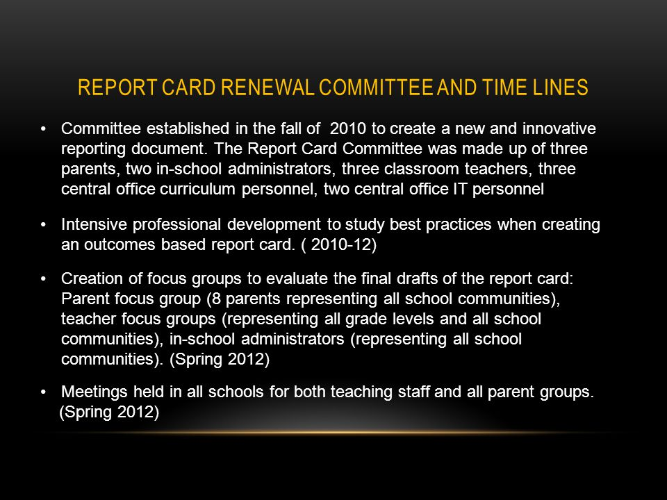 REPORT CARD RENEWAL COMMITTEE AND TIME LINES Committee established in the fall of 2010 to create a new and innovative reporting document.