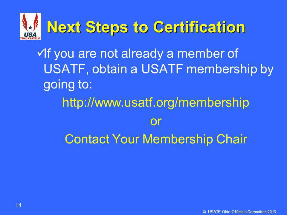 14 Next Steps to Certification If you are not already a member of USATF, obtain a USATF membership by going to: http://www.usatf.org/membership or Contact Your Membership Chair © USATF Ohio Officials Committee 2013