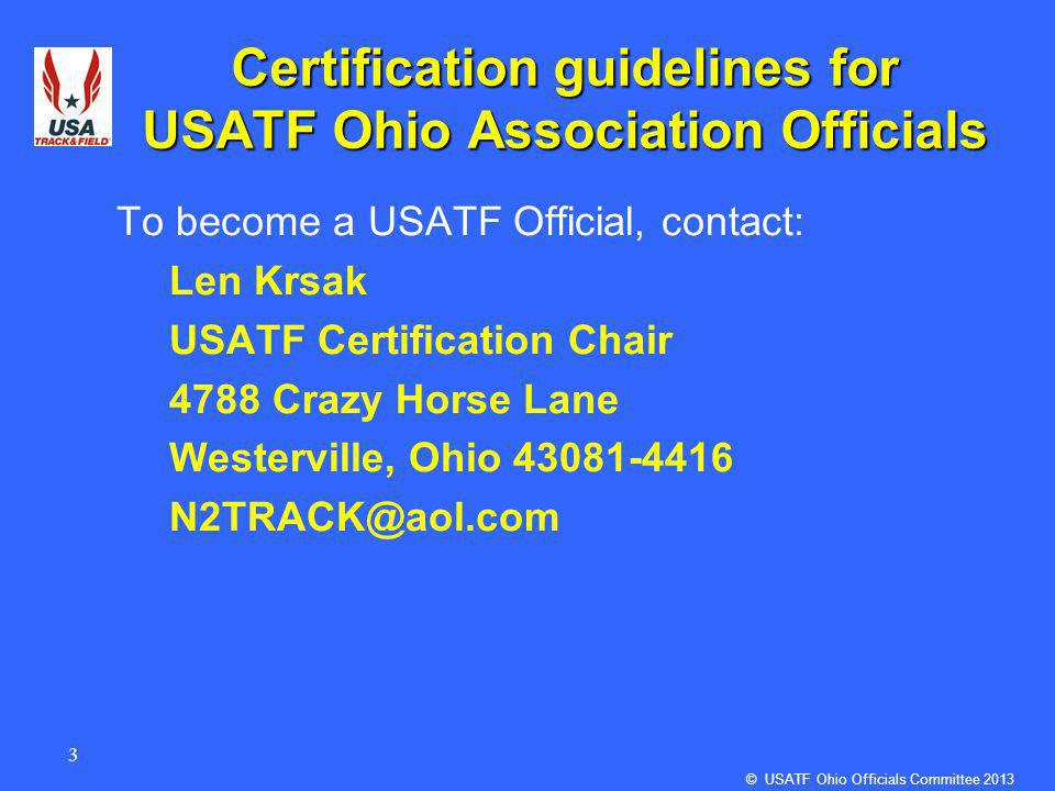 3 Certification guidelines for USATF Ohio Association Officials To become a USATF Official, contact: Len Krsak USATF Certification Chair 4788 Crazy Horse Lane Westerville, Ohio 43081-4416 N2TRACK@aol.com © USATF Ohio Officials Committee 2013