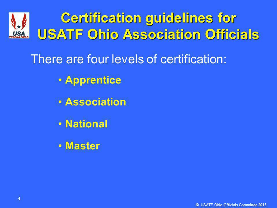 4 Certification guidelines for USATF Ohio Association Officials There are four levels of certification: Apprentice Association National Master © USATF Ohio Officials Committee 2013