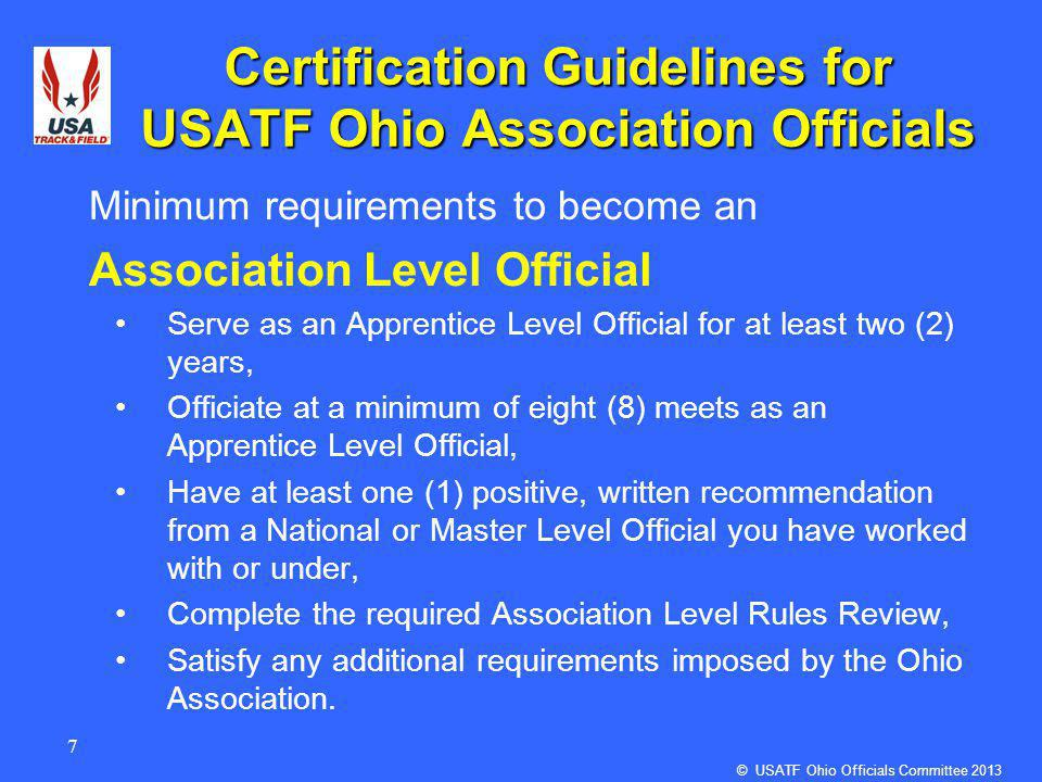 7 Certification Guidelines for USATF Ohio Association Officials Minimum requirements to become an Association Level Official Serve as an Apprentice Level Official for at least two (2) years, Officiate at a minimum of eight (8) meets as an Apprentice Level Official, Have at least one (1) positive, written recommendation from a National or Master Level Official you have worked with or under, Complete the required Association Level Rules Review, Satisfy any additional requirements imposed by the Ohio Association.