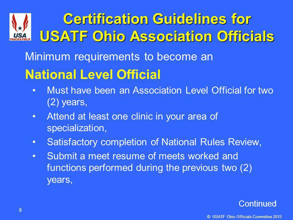 8 Certification Guidelines for USATF Ohio Association Officials Minimum requirements to become an National Level Official Must have been an Association Level Official for two (2) years, Attend at least one clinic in your area of specialization, Satisfactory completion of National Rules Review, Submit a meet resume of meets worked and functions performed during the previous two (2) years, Continued © USATF Ohio Officials Committee 2013