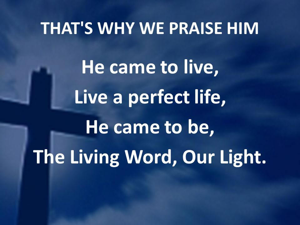 THAT'S WHY WE PRAISE HIM He came to live, Live a perfect life, He came to be, The Living Word, Our Light.