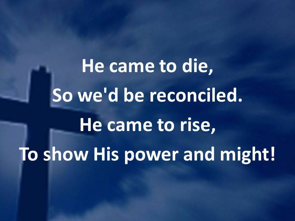 He came to die, So we'd be reconciled. He came to rise, To show His power and might!