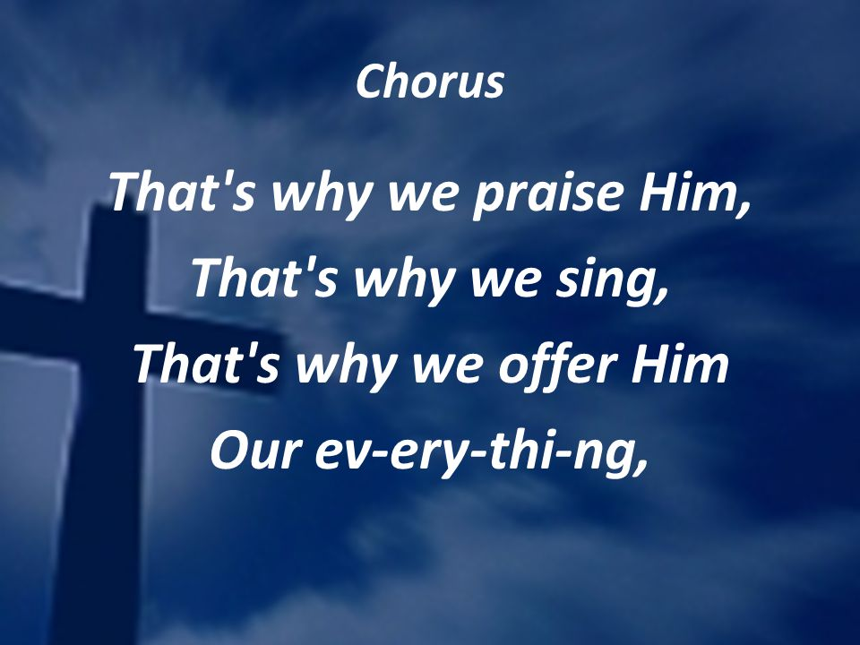Chorus That's why we praise Him, That's why we sing, That's why we offer Him Our ev-ery-thi-ng,
