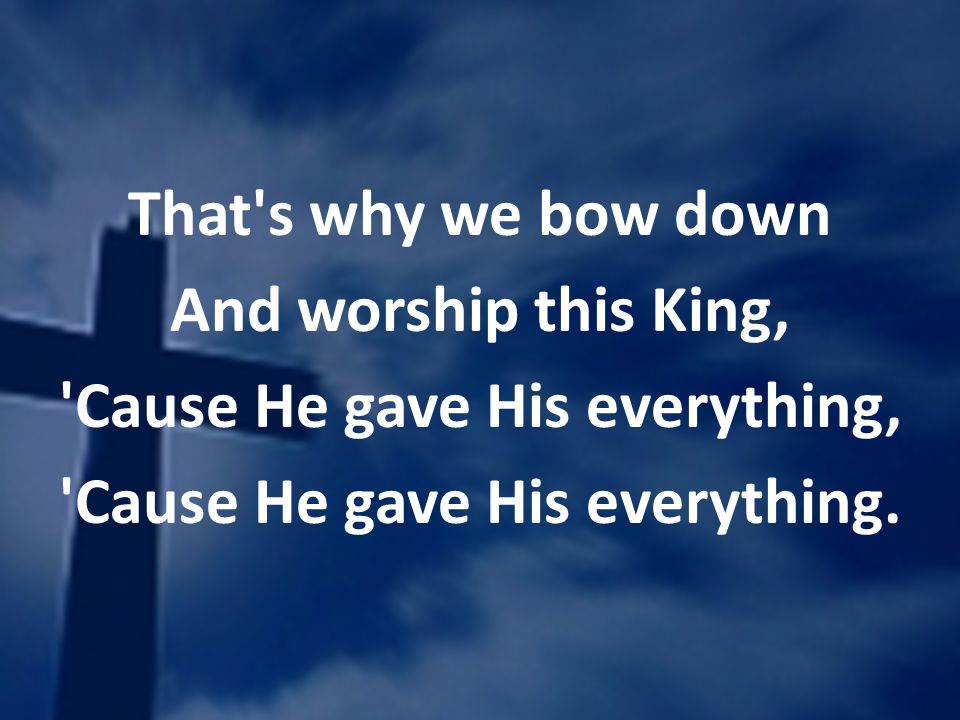 That's why we bow down And worship this King, 'Cause He gave His everything, 'Cause He gave His everything.