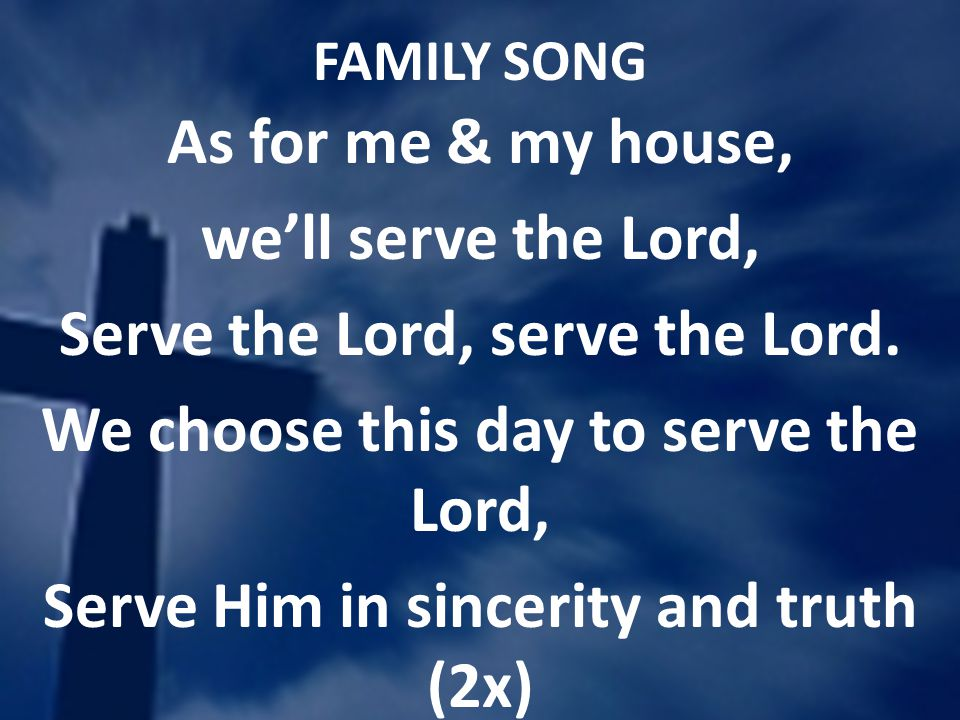 FAMILY SONG As for me & my house, well serve the Lord, Serve the Lord, serve the Lord. We choose this day to serve the Lord, Serve Him in sincerity an