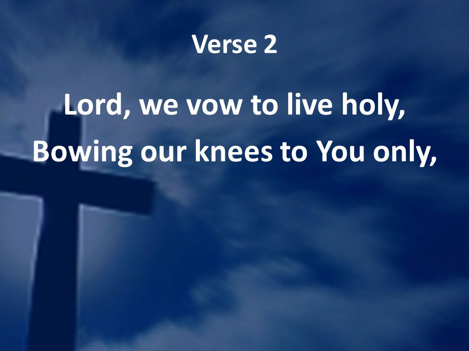 Verse 2 Lord, we vow to live holy, Bowing our knees to You only,
