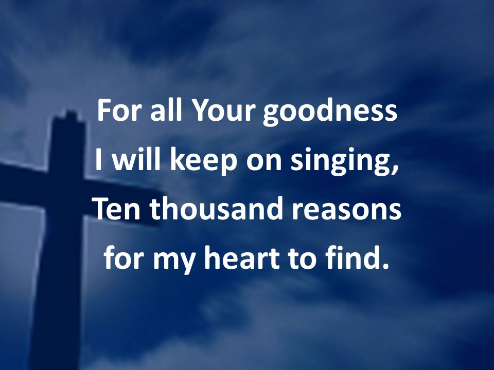 For all Your goodness I will keep on singing, Ten thousand reasons for my heart to find.