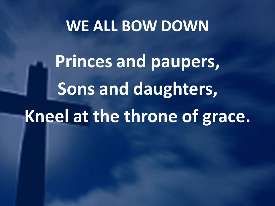 WE ALL BOW DOWN Princes and paupers, Sons and daughters, Kneel at the throne of grace.