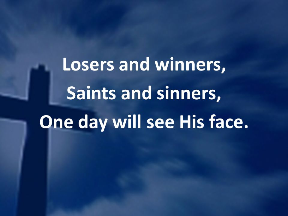 Losers and winners, Saints and sinners, One day will see His face.