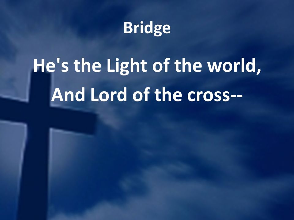 Bridge He's the Light of the world, And Lord of the cross--