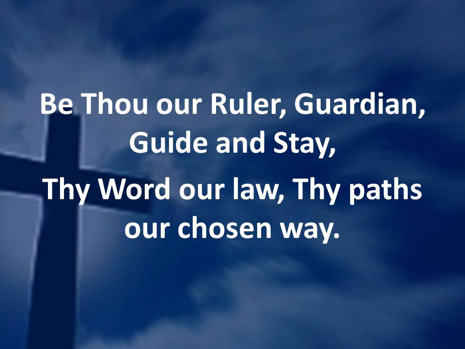 Be Thou our Ruler, Guardian, Guide and Stay, Thy Word our law, Thy paths our chosen way.