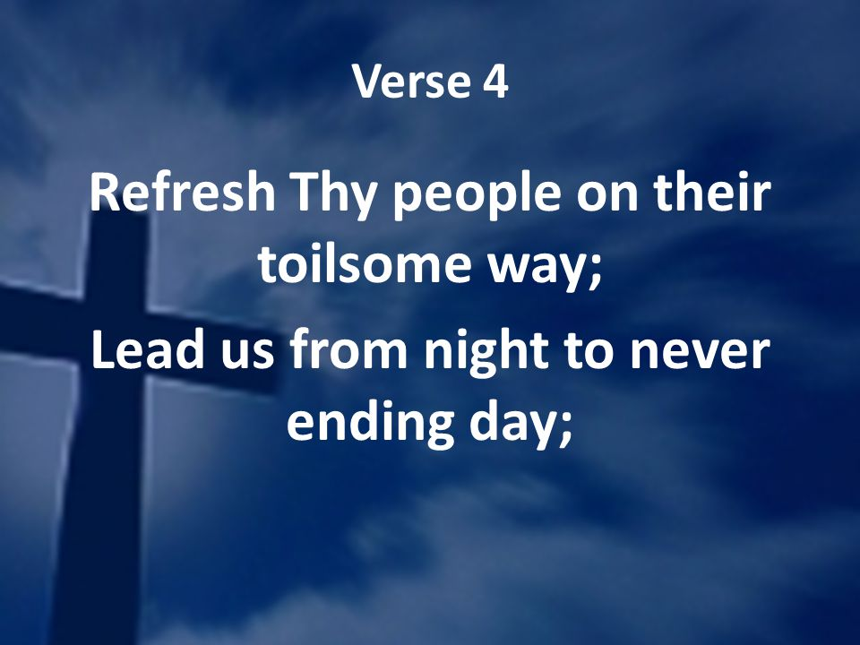 Verse 4 Refresh Thy people on their toilsome way; Lead us from night to never ending day;