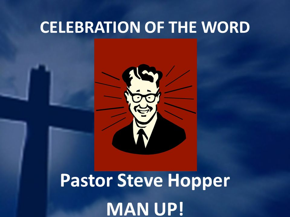 CELEBRATION OF THE WORD Pastor Steve Hopper MAN UP!