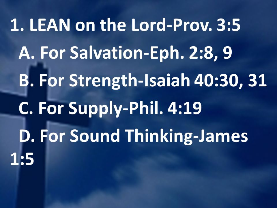 1. LEAN on the Lord-Prov. 3:5 A. For Salvation-Eph. 2:8, 9 B. For Strength-Isaiah 40:30, 31 C. For Supply-Phil. 4:19 D. For Sound Thinking-James 1:5