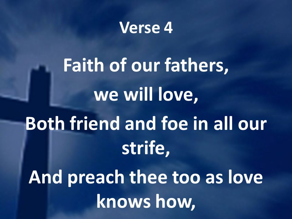 Verse 4 Faith of our fathers, we will love, Both friend and foe in all our strife, And preach thee too as love knows how,