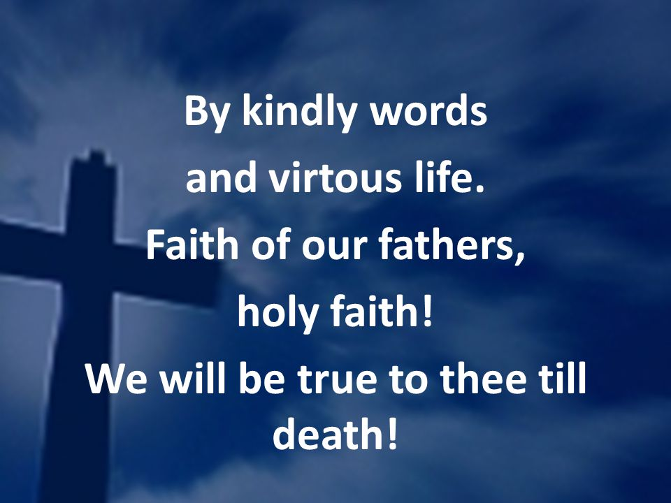 By kindly words and virtous life. Faith of our fathers, holy faith! We will be true to thee till death!
