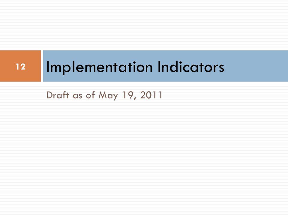 Draft as of May 19, 2011 Implementation Indicators 12
