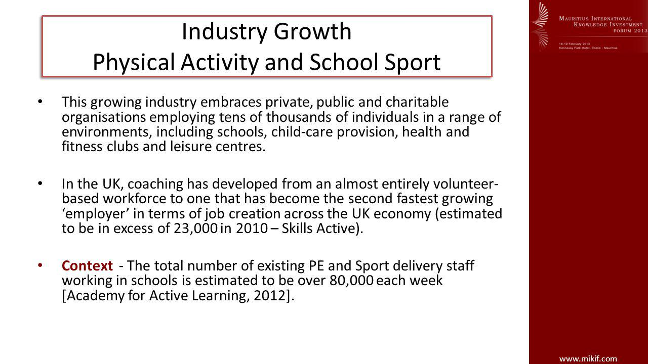 www.mikif.com Industry Growth Physical Activity and School Sport This growing industry embraces private, public and charitable organisations employing tens of thousands of individuals in a range of environments, including schools, child-care provision, health and fitness clubs and leisure centres.