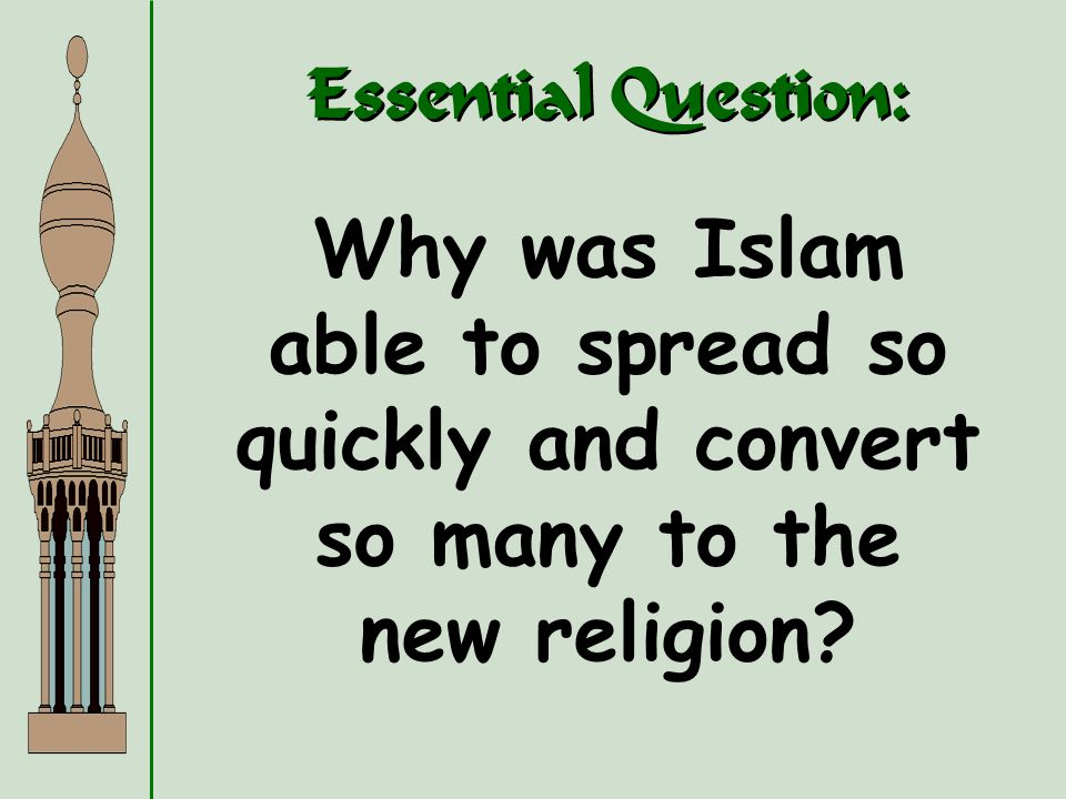 Essential Question: Why was Islam able to spread so quickly and convert so many to the new religion?