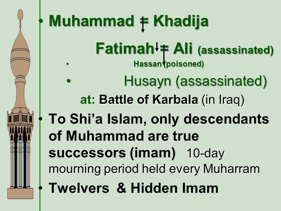 Muhammad = KhadijaMuhammad = Khadija Fatimah = Ali (assassinated) Fatimah = Ali (assassinated) Hassan (poisoned) Hassan (poisoned) Husayn (assassinated) Husayn (assassinated) Battle of Karbala (in Iraq) at: Battle of Karbala (in Iraq) 10-day mourning period held every MuharramTo Shia Islam, only descendants of Muhammad are true successors (imam) 10-day mourning period held every Muharram Twelvers & Hidden Imam