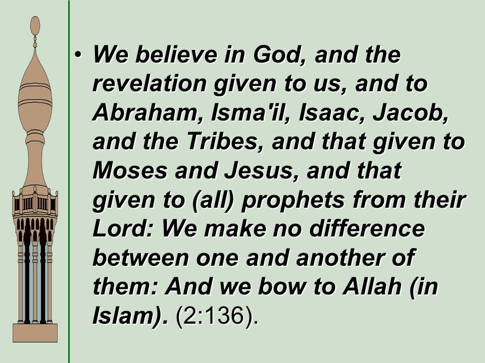 We believe in God, and the revelation given to us, and to Abraham, Isma il, Isaac, Jacob, and the Tribes, and that given to Moses and Jesus, and that given to (all) prophets from their Lord: We make no difference between one and another of them: And we bow to Allah (in Islam).