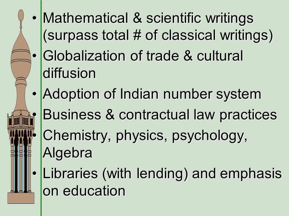 Mathematical & scientific writings (surpass total # of classical writings)Mathematical & scientific writings (surpass total # of classical writings) Globalization of trade & cultural diffusionGlobalization of trade & cultural diffusion Adoption of Indian number systemAdoption of Indian number system Business & contractual law practicesBusiness & contractual law practices Chemistry, physics, psychology, AlgebraChemistry, physics, psychology, Algebra Libraries (with lending) and emphasis on educationLibraries (with lending) and emphasis on education