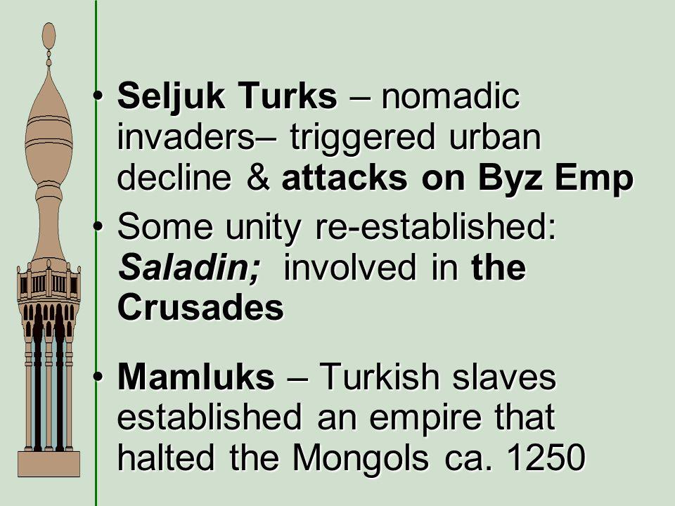Seljuk Turks – nomadic invaders– triggered urban decline & attacks on Byz EmpSeljuk Turks – nomadic invaders– triggered urban decline & attacks on Byz Emp Some unity re-established: Saladin; involved in the CrusadesSome unity re-established: Saladin; involved in the Crusades Mamluks – Turkish slaves established an empire that halted the Mongols ca.