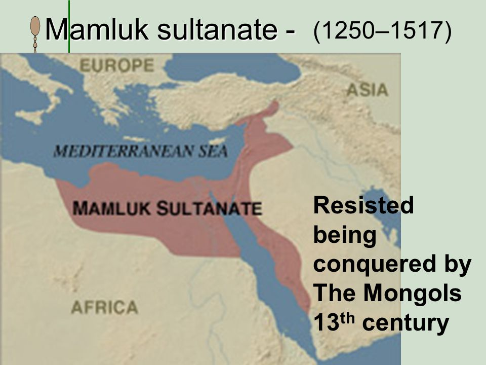 Mamluk sultanate - (1250–1517) Resisted being conquered by The Mongols 13 th century