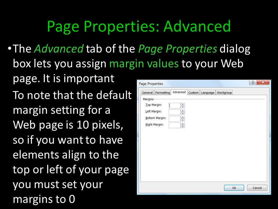 Page Properties: Advanced To note that the default margin setting for a Web page is 10 pixels, so if you want to have elements align to the top or left of your page you must set your margins to 0 The Advanced tab of the Page Properties dialog box lets you assign margin values to your Web page.