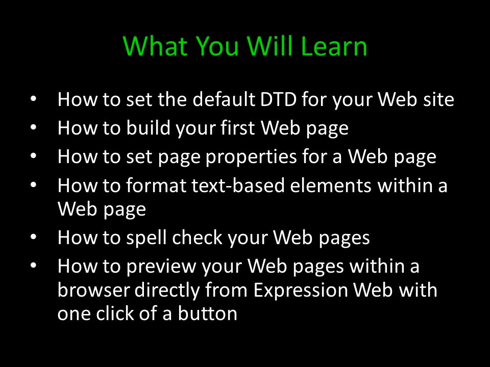 What You Will Learn How to set the default DTD for your Web site How to build your first Web page How to set page properties for a Web page How to format text-based elements within a Web page How to spell check your Web pages How to preview your Web pages within a browser directly from Expression Web with one click of a button
