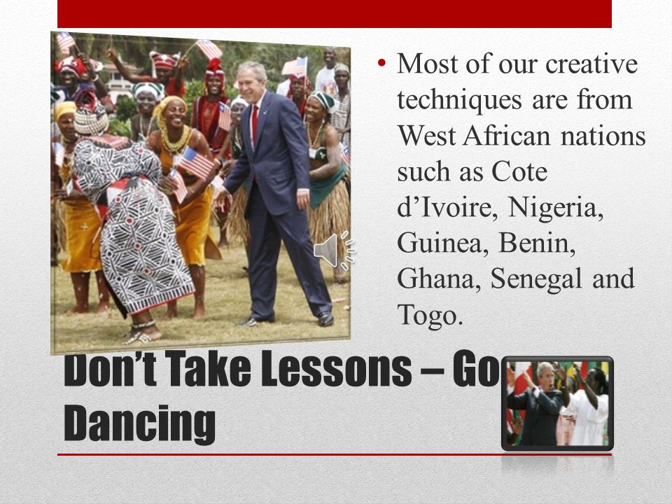 Dont Take Lessons – Go Dancing Most of our creative techniques are from West African nations such as Cote dIvoire, Nigeria, Guinea, Benin, Ghana, Senegal and Togo.
