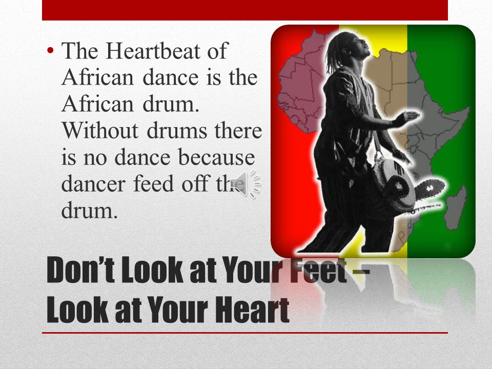 Dont Look at Your Feet – Look at Your Heart The Heartbeat of African dance is the African drum.